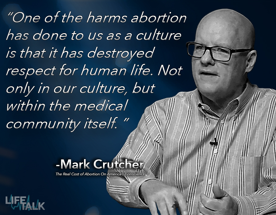 Mark Crutcher on LifeTalk - abortion has destroyed our culture's respect for life.
